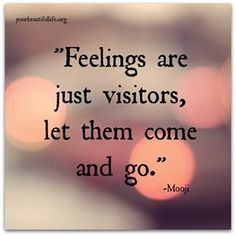 Mooji quote Feelings are just visitors, let them come and go.