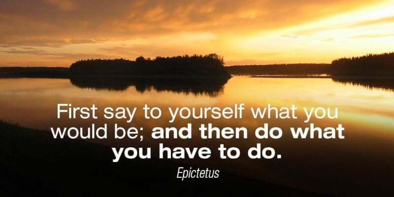 Self quote First say to yourself what you would be; and then do what you have to do.