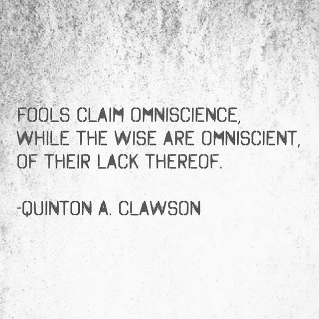 Fool quote Fools claim omniscience, while the wise are omniscient, of their lack thereof.