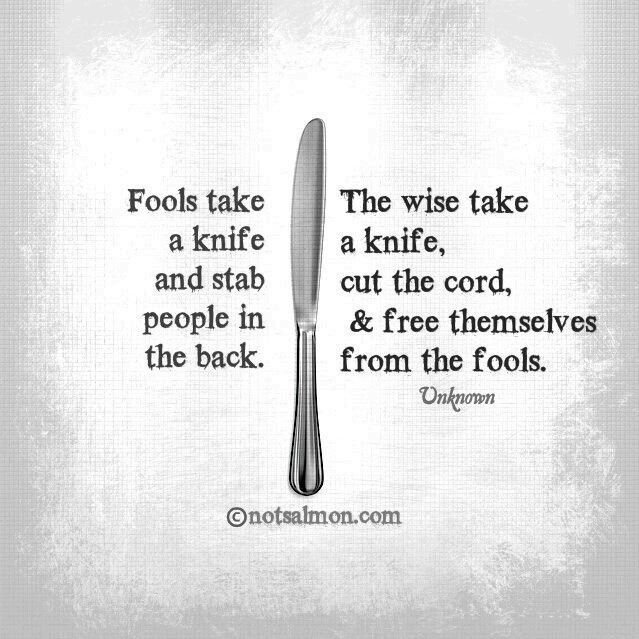 Being free quote Fools take the knife and stab people in the back. The wise take a knife, cut the