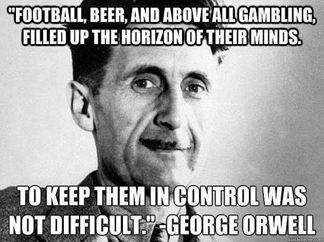 Football, beer, and above all gambling, filled up the horizon of their minds. To keep them in control was not difficult. - George Orwell