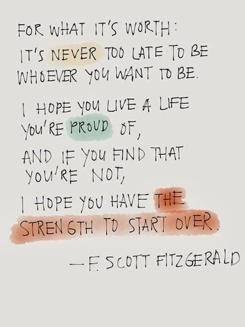 For what it's worth: it's never too late to be whoever you want to be. I hope you live a life you're proud of, and, if you find that you're not, I hope you have the strength to start over. - F. Scott Fitzgerald