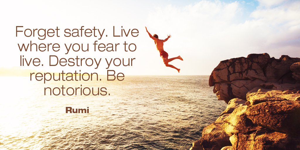 Forget safety. Live where you fear to live. Destroy your reputation. Be notorious. - Rumi