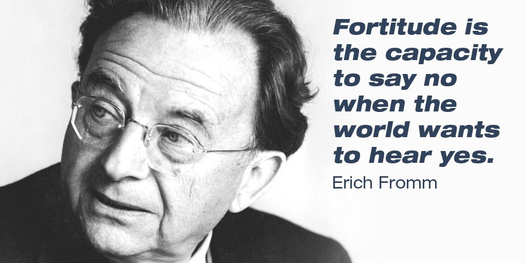 Fortitude is the capacity to say no when the world wants to hear yes. - Erich Fromm