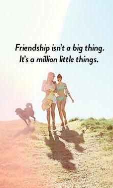 Millions quote Friendship isn't a big thing. It's a million little things.