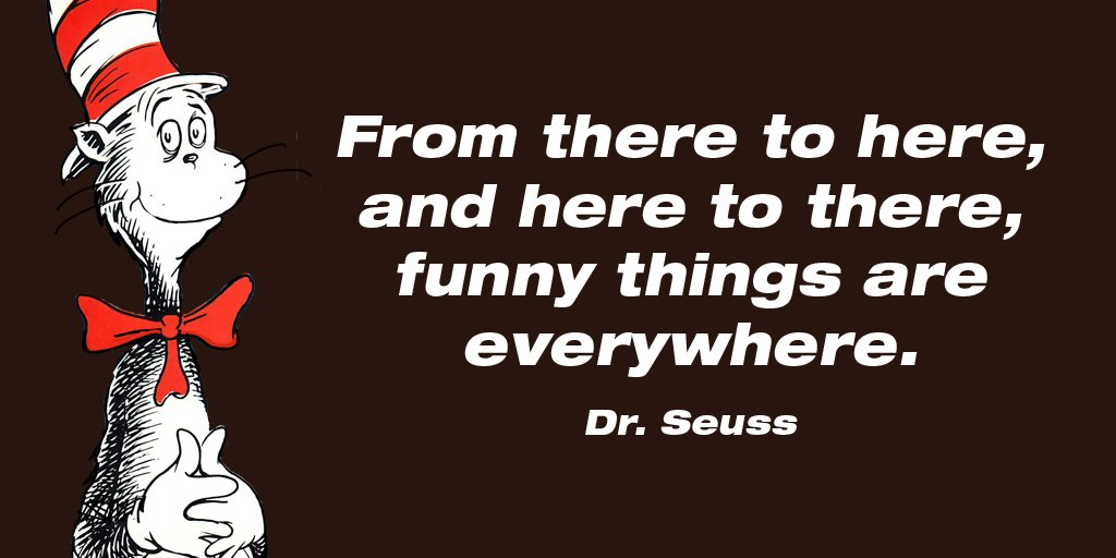 From there to here, and here to there, funny things are everywhere. - Dr. Seuss