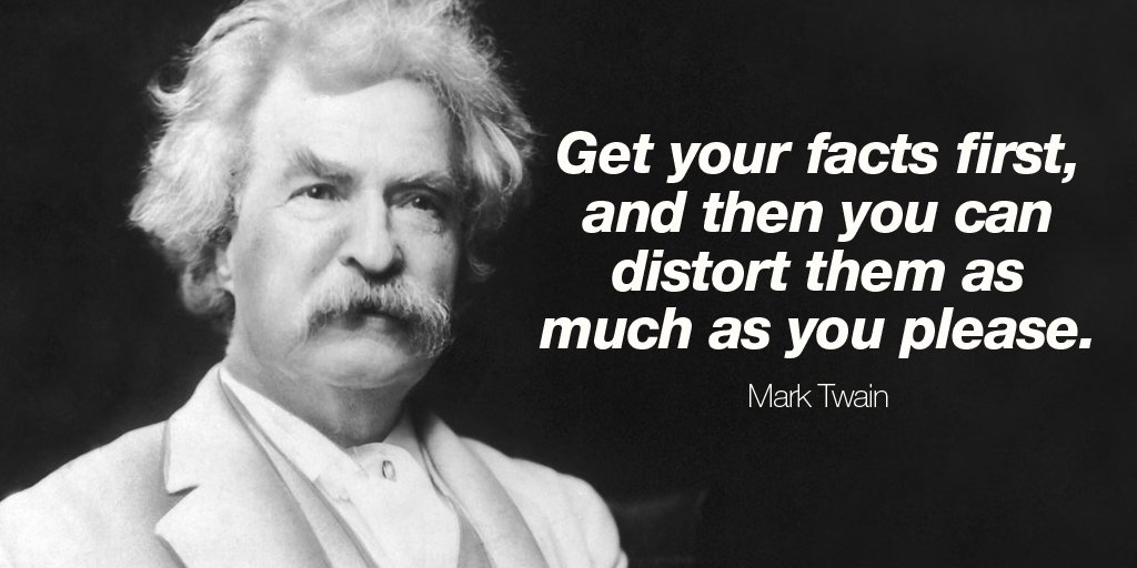 Get your facts first, and then you can distort them as much as you please. - Mark Twain