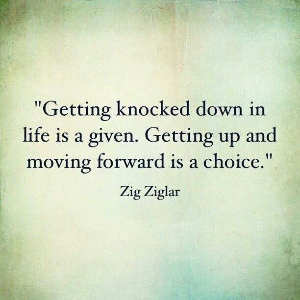 Getting knocked down in life is a given. Getting up and moving forward is a choice. - Zig Ziglar