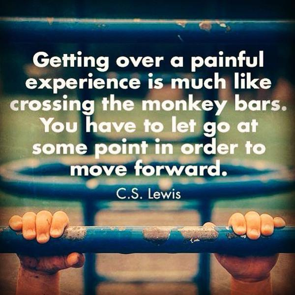 Getting over a painful experience is much like crossing the monkey bars. You have to let go at some point in order to move forward. - C. S. Lewis