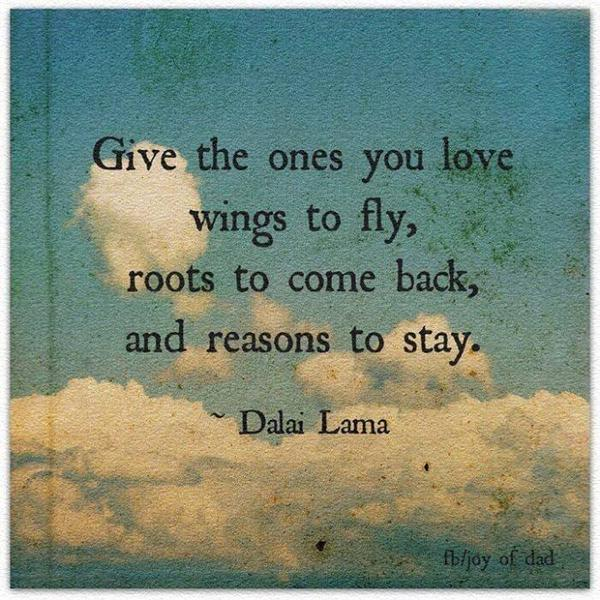 Flying quote Give the ones you love wings to fly, roots to come back, and reasons to stay.