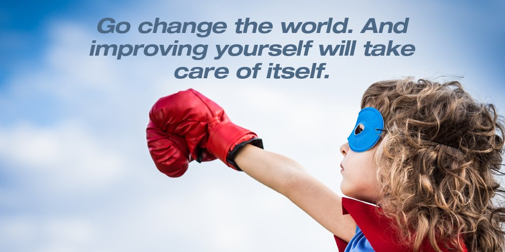 Go change the world. And improving yourself will take care of itself.