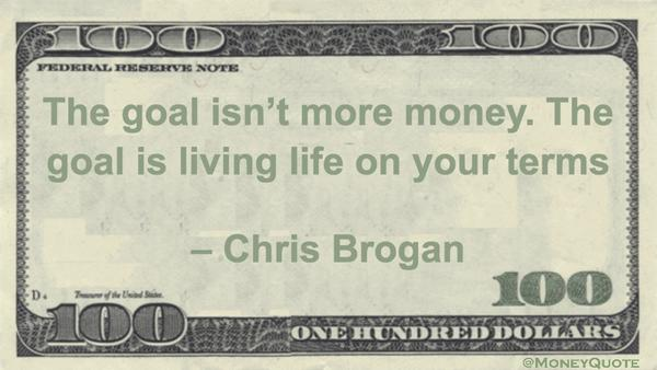 Term quote Goal isn't more money. The goal is living life on your terms.