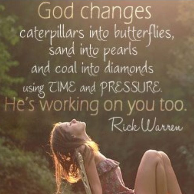 God changes caterpillars into butterflies, sand into pearls and coal into diamonds using time and pressure. He's working on you too. - Rick Warren