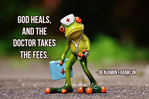 Doctors lawyers quote God heals, and the doctor takes the fees.