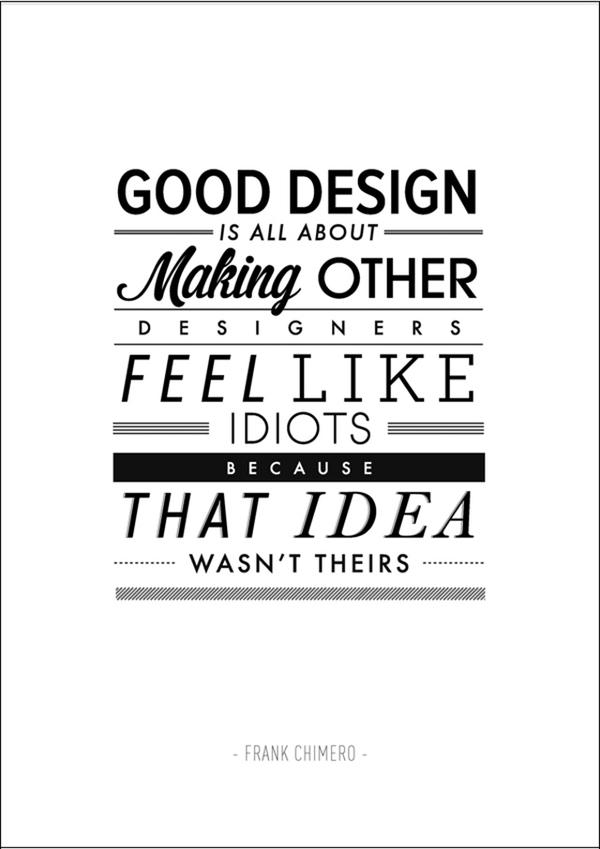 Designed quote Good design is all about making other designers feel like idiots because the ide
