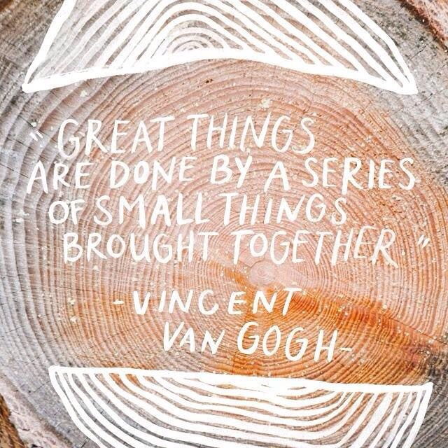 Great things are done by a series of small things, brought together. - Vincent Van Gogh
