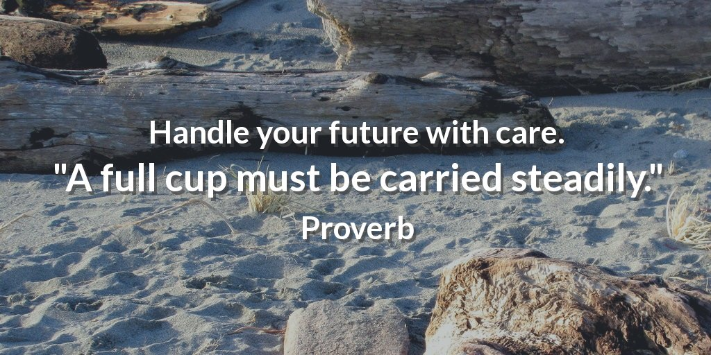 Handle your future with care. A full cup must be carried steadily. - Proverbs