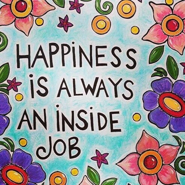 Always be happy quote Happiness is always an inside job