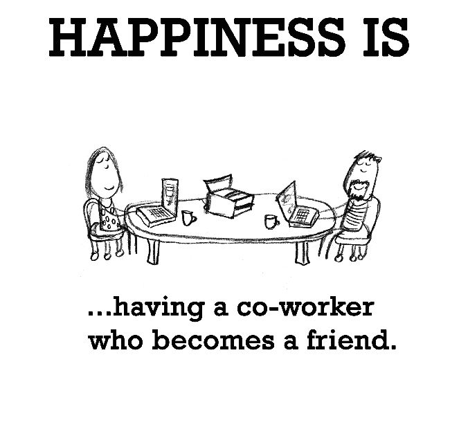 Happiness is having a co-worker who becomes a friend.