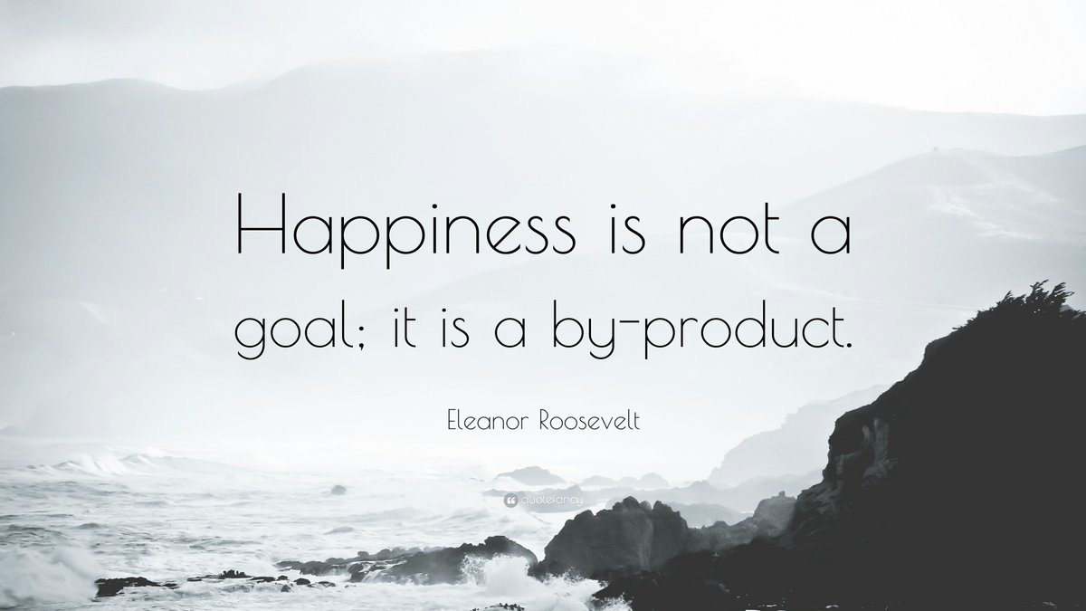 Happiness is not a goal: it is a by product. - Eleanor Roosevelt