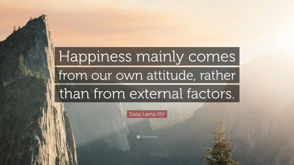 External quote Happiness mainly comes from out own attitude, rather than from external factors.