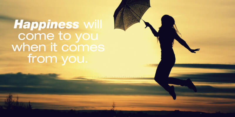 Sayings quote Happiness will come to you when it comes from you.