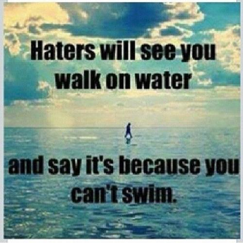 Jealous quote Haters will see you walk on water and say it's because you can't swim.