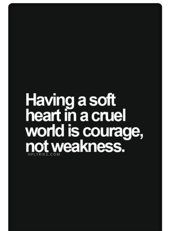 Soft quote Having a soft heart in a cruel world is courage, not weakness.