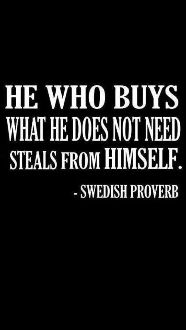 Swedish Proverbs quote He who buys what he does not need stels from himself.