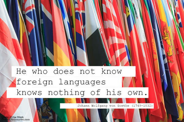 He who does not know foreign languages know nothing of his own. - Johann Wolfgang von Goethe