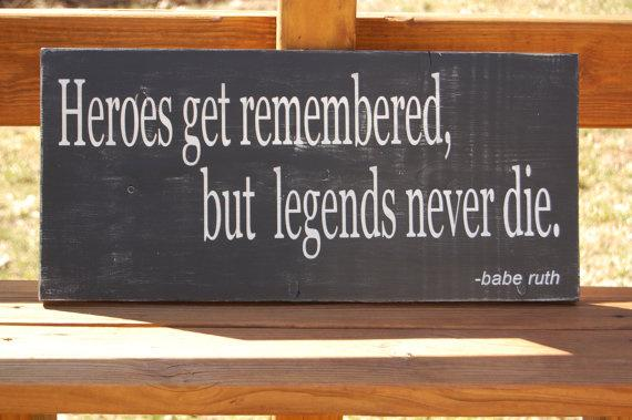 Legends quote Heroes get remembered, but legends never die.