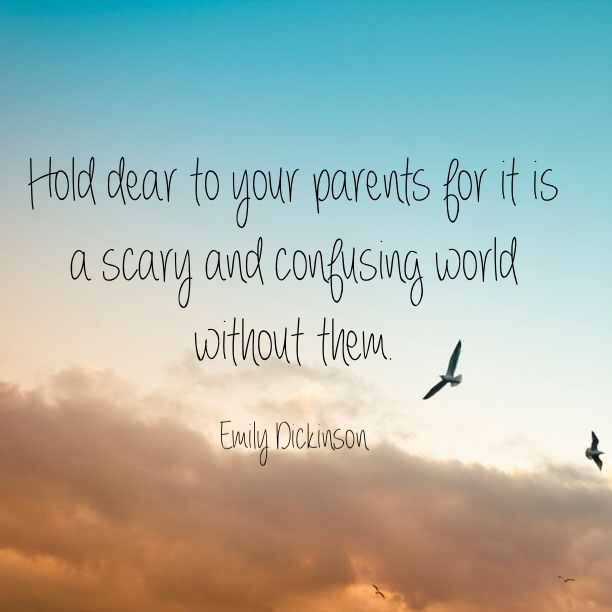 Parental quote Hold dear to your parents for it is a scary and confusing world without them.