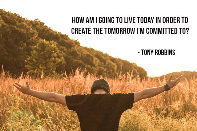 Live for today quote How am I going to live today in order to create the tomorrow I'm committed to?