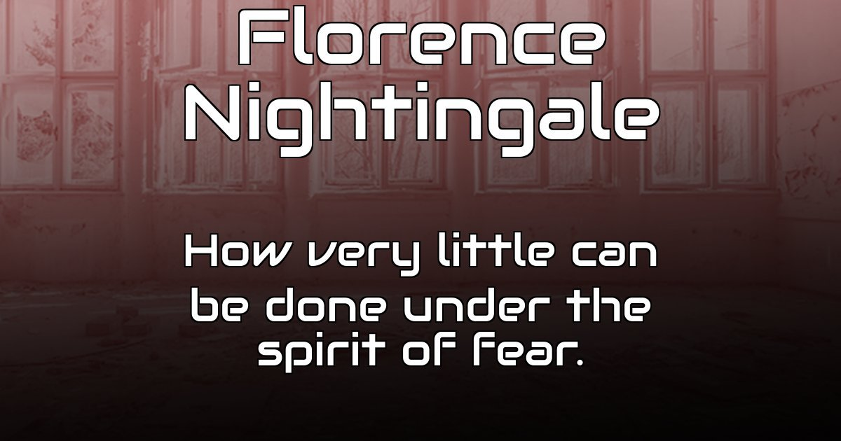 How very little can be done under the spirit of fear.  - Florence Nightingale