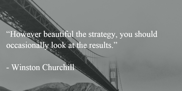 However beautiful the strategy, you should occasionally look at the results. - Winston Churchill