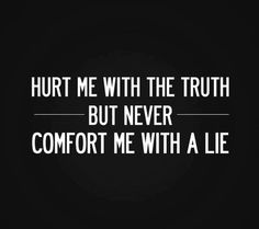 Lies truth quote Hurst me with the truth but never comfort me with a lie.