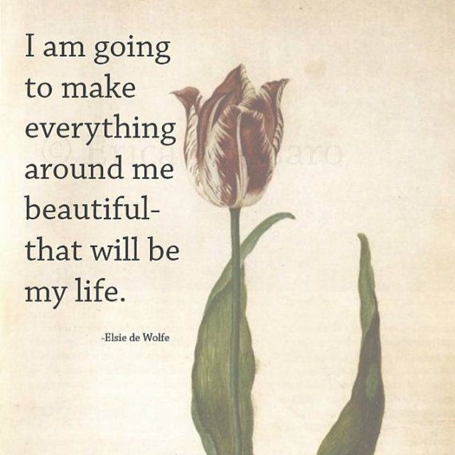 I am going to make everything around me beautiful - that will be my life.