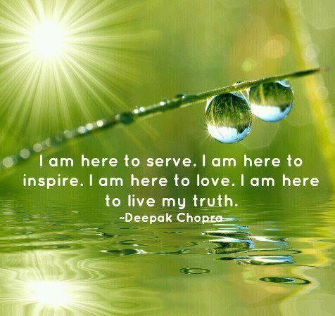 I am here to serve. I am here to inspire, I am here to love. I am here to live my truth. - Deepak Chopra