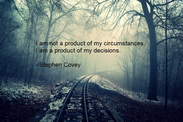 Myself quote I am not a product of my circumstances. I am a product of my decisions.