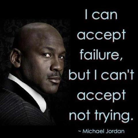 I can accept failure, but i can't accept not trying. - Michael Jordan