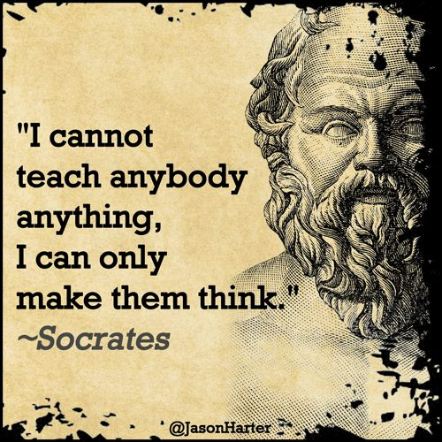 I cannot teach anybody anything, I can only make them think. - Socrates