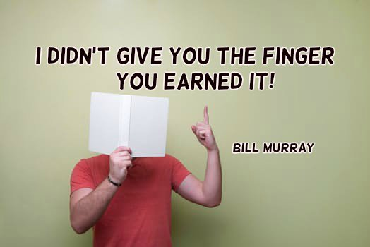 Bill Murray quote I didn't give you the finger… you earned it.