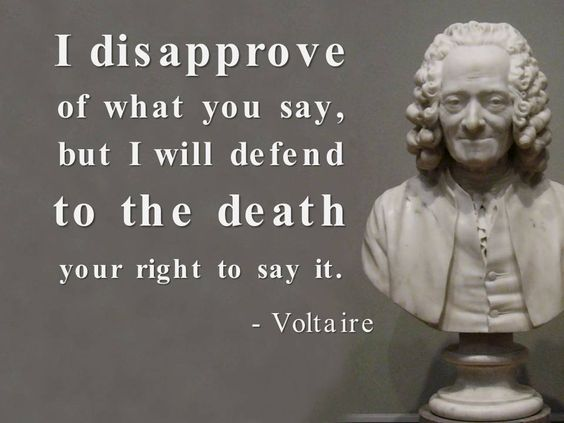 I disapprove of what you say, but I will defend to the death your right to say it. - Voltaire