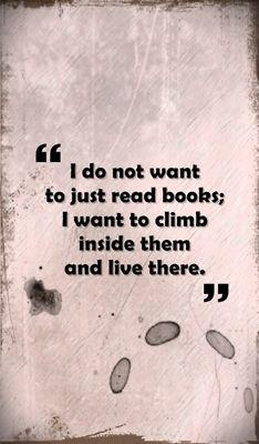 Climbs quote I do not want to just read books. I want to climb inside them and live there.