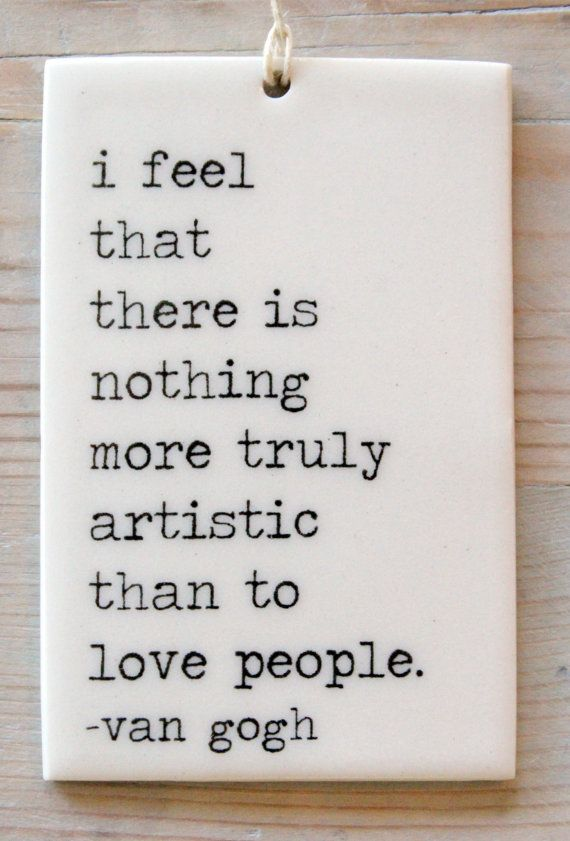 Artist quote I feel that there is nothing more truly artistic than to love people.