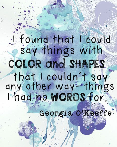 I found that I could say things with color and shapes that I couldn't say any other way - thing I had no words for. - Georgia O'Keeffe