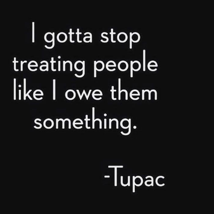 I gotta stop treating people like I owe them something. - Tupac Shakur