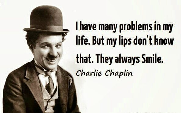 I have many problems in my life. But my lips don't know that, They always smile. - Charlie Chaplin