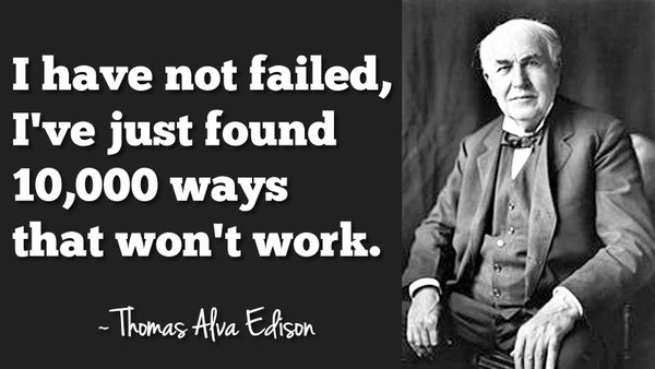 Thomas A. Edison quote I have not failed, Ive just found 10,000 ways that won't work.