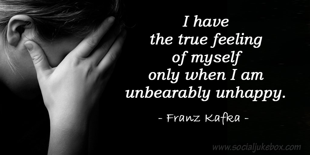 Unhappy quote I have the true feeling of myself only when I am unbearably unhappy.